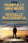 Social Anxiety: From Painfully Awkward To Socially Successful - How You Can Talk To Anyone Effortlessly, Communicate On A Personal Lev