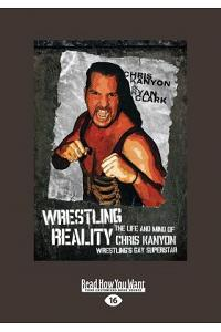 Wrestling Reality: The Life and Mind of Chris Kanyon, Wrestling's Gay Superstar (Large Print 16pt)