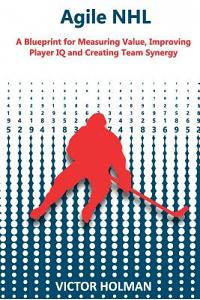 Agile NHL Guide: A Blueprint for Measuring Value, Improving Player IQ and Creating Team Synergy