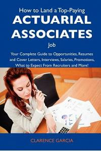 How to Land a Top-Paying Actuarial Associates Job: Your Complete Guide to Opportunities, Resumes and Cover Letters, Interviews, Salaries, Promotions,