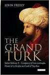 The Grand Turk : Sultan Mehmet II - Conqueror of Constantinople, Master of an Empire and Lord of Two Seas