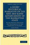 A Short Historical Narrative of the Rise and Rapid Advancement of the Mahrattah State: To the Present Strength and Consequence It Has Acquired in th