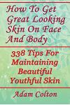 How To Get Great Looking Skin On Face And Body: 338 Tips For Maintaining Beautiful Youthful Skin