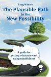 The Plausible Path to the New Possibility: A Guide for Getting What You Want Using Mindfulness