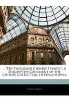 ...Ten Thousand Chinese Things.: A Descriptive Catalogue of the Chinese Collection, in Philadelphia