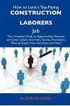 How to Land a Top-Paying Construction Laborers Job: Your Complete Guide to Opportunities, Resumes and Cover Letters, Interviews, Salaries, Promotions,
