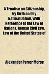 A Treatise on Citizenship, by Birth and by Naturalization, with Reference to the Law of Nations, Roman Civil Law, Law of the United States of