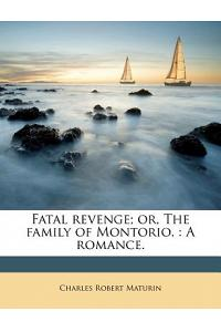 Fatal Revenge; Or, the Family of Montorio.: A Romance.