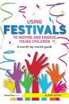 Using Festivals to Inspire and Engage Young Children: A Month-By-Month Guide