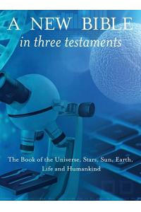 A New Bible in Three Testaments: The Book of the Universe, Stars, Sun, Earth, Life and Humankind
