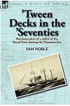 'Tween Decks in the 'Seventies: Reminiscences of a sailor of the Royal Navy during the Victorian Era