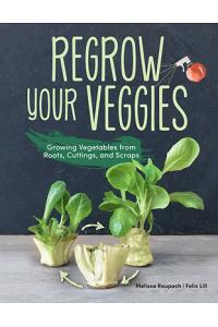 Regrow Your Veggies: Growing Vegetables from Roots, Cuttings, and Scraps