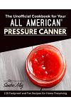 The Unofficial Cookbook for Your All American(R) Pressure Canner: 120 Foolproof and Fun Recipes for Home Preserving