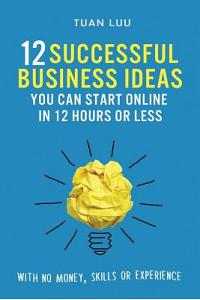 12 Successful Business Ideas You Can Start Online in 12 Hours or Less: With No Money, Skills, or Experience