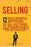Selling: 12 Successful Methods to Sell Anything to Anyone Easily and Effectively (Regardless of Experience)