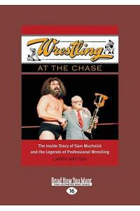 Wrestling at the Chase: The Inside Story of Sam Muchnick and the Legends of Professional Wrestling (Large Print 16pt)