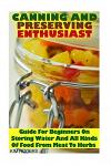 Canning and Preserving Enthusiast: Guide for Beginners on Storing Water and All Kinds of Food from Meat to Herbs: (Canning Recipes for Beginners, Cann