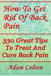 How To Get Rid Of Back Pain: 330 Great Tips To Treat And Cure Back Pain