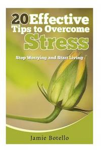 20 Effective Tips to Overcome Stress: Stop Worrying and Start Living