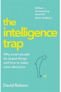 The Intelligence Trap : Revolutionise your Thinking and Make Wiser Decisions