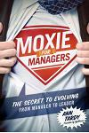 Moxie for Managers: The Secret to Evolving from Manager to Leader
