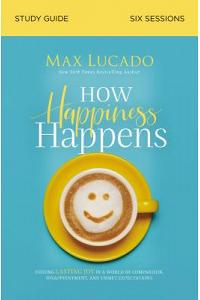 How Happiness Happens Study Guide: Finding Lasting Joy in a World of Comparison, Disappointment, and Unmet Expectations