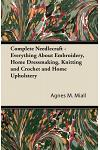 Complete Needlecraft - Everything about Embroidery, Home Dressmaking, Knitting and Crochet and Home Upholstery