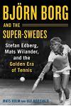 Bjarn Borg and the Super-Swedes: Stefan Edberg, Mats Wilander, and the Golden Era of Tennis