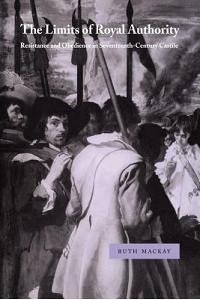 The Limits of Royal Authority: Resistance and Obedience in Seventeenth-Century Castile