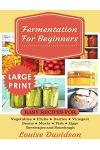 Fermentation for Beginners ***Large Print Edition***: Easy Recipes for Vegetables, Fruits, Dairies, Vinegars, Beans, Meats, fish, Eggs, Beverages and