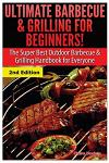 Ultimate Barbecue and Grilling for Beginners: The Super Best Outdoor Barbecue and Grilling Handbook for Everyone