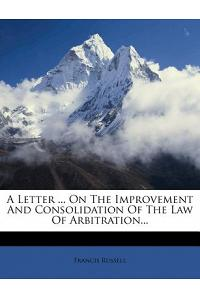 A Letter ... on the Improvement and Consolidation of the Law of Arbitration...