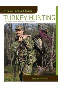 Pro Tactics(tm) Turkey Hunting: Use the Secrets of the Pros to Bag More Birds