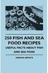 250 Fish and Sea Food Recipes - Useful Facts about Fish and Sea Food