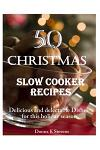 50 Christmas Slow Cooker Recipes: Delicious and Delectable Dishes for This Holida