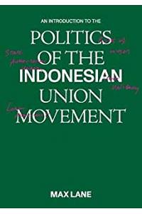 An Introduction to the Politics of the Indonesian Union Movement :