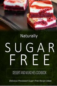 Naturally Sugar-Free - Dessert and Munchies Cookbook: Delicious Sugar-Free and Diabetic-Friendly Recipes for the Health-Conscious