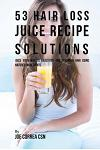 53 Hair Loss Juice Recipe Solutions: Juice Your Way to Healthier and Stronger Hair Using Natures Ingredients