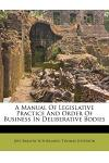 A Manual of Legislative Practice and Order of Business in Deliberative Bodies