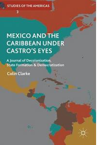 Mexico and the Caribbean Under Castro's Eyes: A Journal of Decolonization, State Formation and Democratization