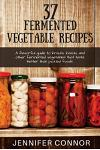 37 Fermented Vegetable Recipes: A flavorful guide to krauts, kimchi, and other fermented vegetables that taste better than pickled foods.