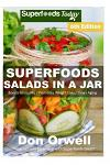 Superfoods Salads In A Jar: Over 65 Quick & Easy Gluten Free Low Cholesterol Whole Foods Recipes full of Antioxidants & Phytochemicals