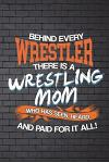 Behind Every Wrestler There Is a Wrestling Mom Who Has Seen, Heard, and Paid: Funny Journal for Mothers: Blank Lined Notebook for Sports to Take Notes