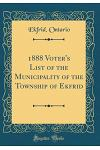 1888 Voter's List of the Municipality of the Township of Ekfrid (Classic Reprint)