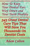 How To Keep Your Dental Fees Way Down And Your Teeth Healthy: 343 Great Dental Care Tips That Will Save You Thousands On Dentist Costs