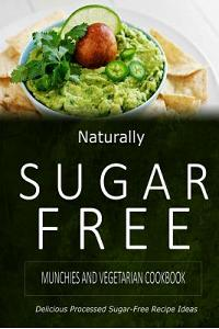 Naturally Sugar-Free - Munchies and Vegetarian Cookbook: Delicious Sugar-Free and Diabetic-Friendly Recipes for the Health-Conscious