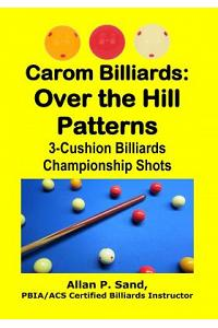 Carom Billiards: Over the Hill Patterns: 3-Cushion Billiards Championship Shots