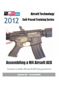 2012 Airsoft Technology Self-Paced Training Series Assembling a M4 Airsoft Aeg: Learn How to Build a M4 Airsoft Aeg from Ground Zero!