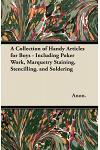 A Collection of Handy Articles for Boys - Including Poker Work, Marquetry Staining, Stencilling, and Soldering