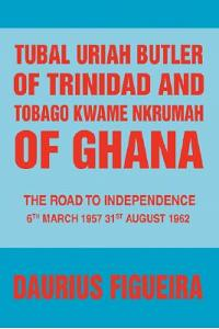 Tubal Uriah Butler of Trinidad and Tobago Kwame Nkrumah of Ghana: The Road to Independence